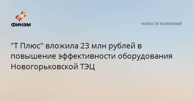 """""""Т Плюс"""" вложила 23 млн рублей в повышение эффективности оборудования Новогорьковской ТЭЦ"""