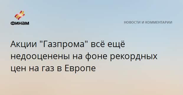 """Акции """"Газпрома"""" всё ещё недооценены на фоне рекордных цен на газ в Европе"""