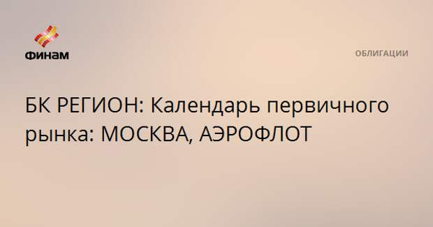 БК РЕГИОН: Календарь первичного рынка: МОСКВА, АЭРОФЛОТ
