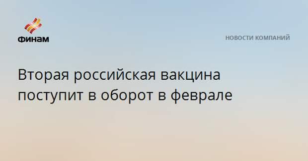 Вторая российская вакцина поступит в оборот в феврале