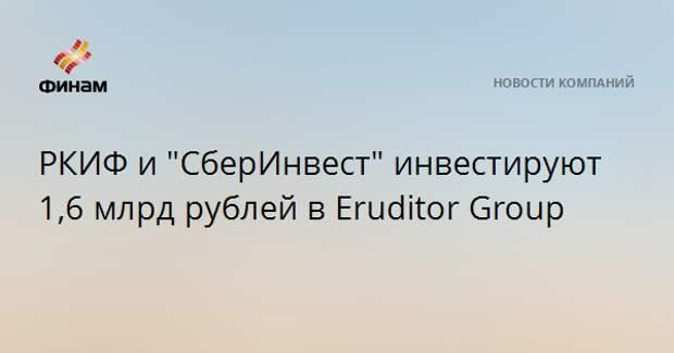 """РКИФ и """"СберИнвест"""" инвестируют 1,6 млрд рублей в Eruditor Group"""