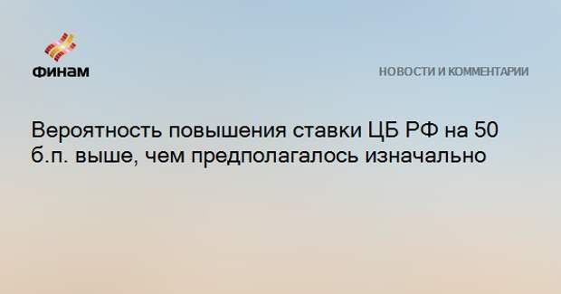 Вероятность повышения ставки ЦБ РФ на 50 б.п. выше, чем предполагалось изначально