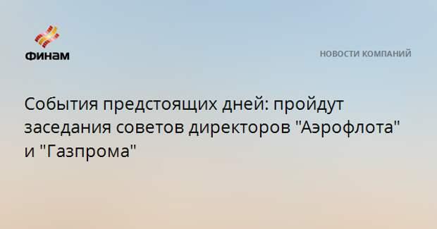 """События предстоящих дней: пройдут заседания советов директоров """"Аэрофлота"""" и """"Газпрома"""""""