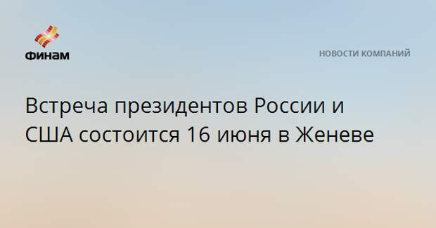 Встреча президентов России и США состоится 16 июня в Женеве