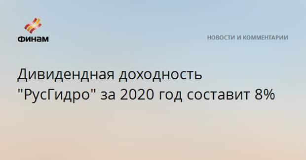"""Дивидендная доходность """"РусГидро"""" за 2020 год составит 8%"""