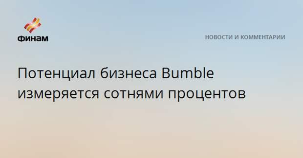 Потенциал бизнеса Bumble измеряется сотнями процентов