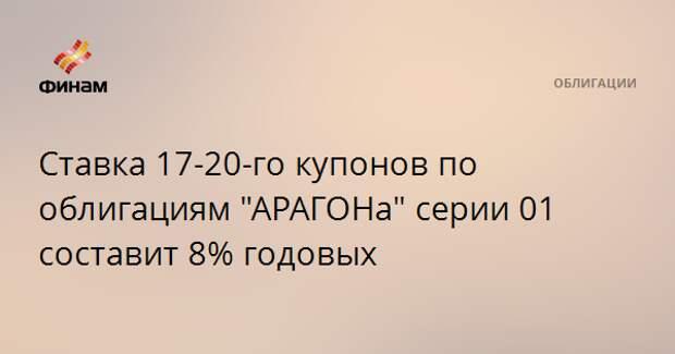 """Ставка 17-20-го купонов по облигациям """"АРАГОНа"""" серии 01 составит 8% годовых"""