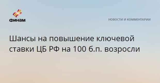 Шансы на повышение ключевой ставки ЦБ РФ на 100 б.п. возросли