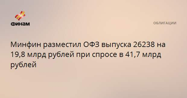 Минфин разместил ОФЗ выпуска 26238 на 19,8 млрд рублей при спросе в 41,7 млрд рублей