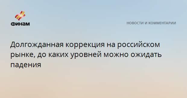 Долгожданная коррекция на российском рынке, до каких уровней можно ожидать падения