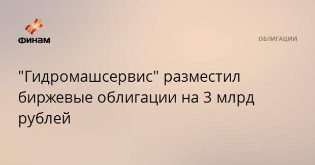 """""""Гидромашсервис"""" разместил биржевые облигации на 3 млрд рублей"""