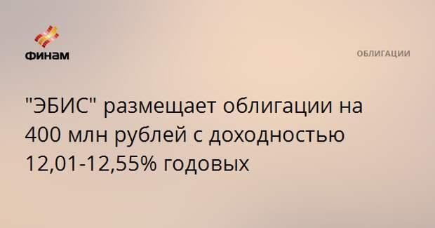 """""""ЭБИС"""" размещает облигации на 400 млн рублей с доходностью 12,01-12,55% годовых"""