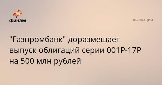 """""""Газпромбанк"""" доразмещает выпуск облигаций серии 001Р-17Р на 500 млн рублей"""