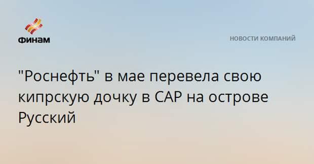 """""""Роснефть"""" в мае перевела свою кипрскую дочку в САР на острове Русский"""