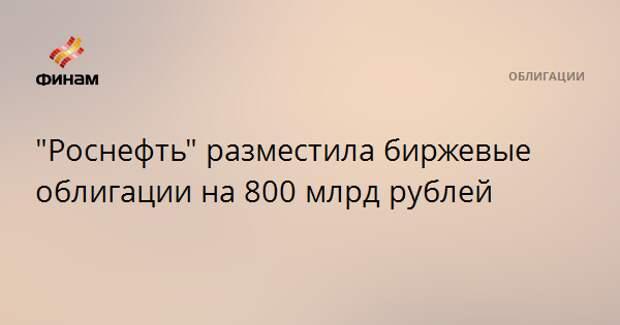 """""""Роснефть"""" разместила биржевые облигации на 800 млрд рублей"""