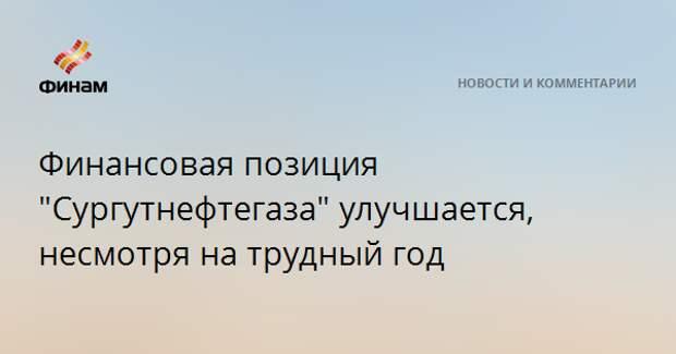 """Финансовая позиция """"Сургутнефтегаза"""" улучшается, несмотря на трудный год"""