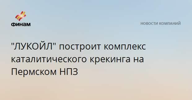 """""""ЛУКОЙЛ"""" построит комплекс каталитического крекинга на Пермском НПЗ"""