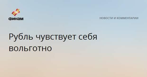Рубль чувствует себя вольготно