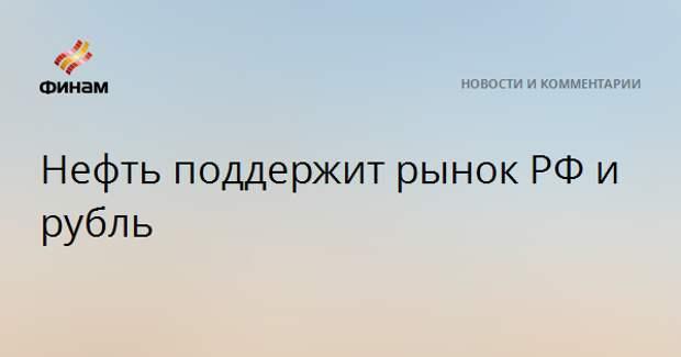 Нефть поддержит рынок РФ и рубль