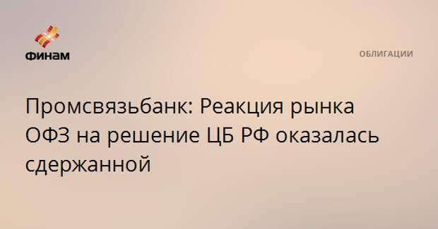 Промсвязьбанк: Реакция рынка ОФЗ на решение ЦБ РФ оказалась сдержанной