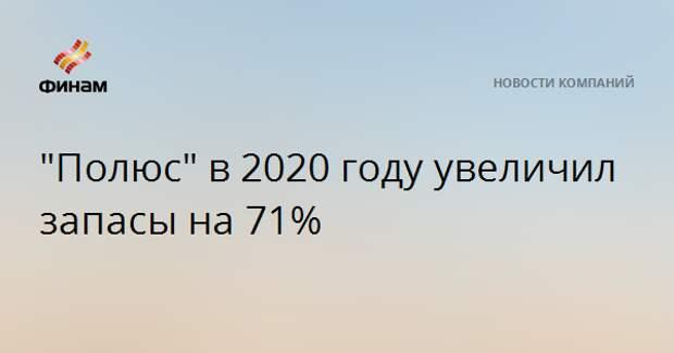 """""""Полюс"""" в 2020 году увеличил запасы на 71%"""