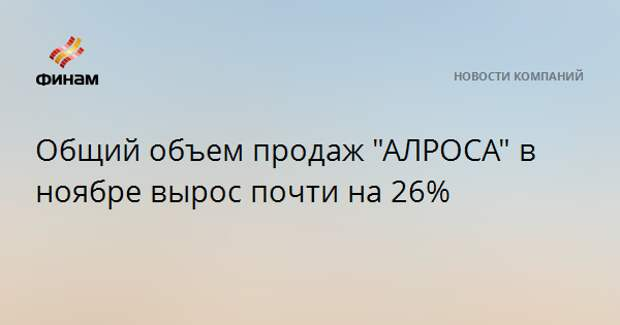 """Общий объем продаж """"АЛРОСА"""" в ноябре вырос почти на 26%"""