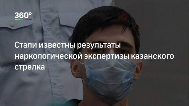 Стали известны результаты наркологической экспертизы казанского стрелка