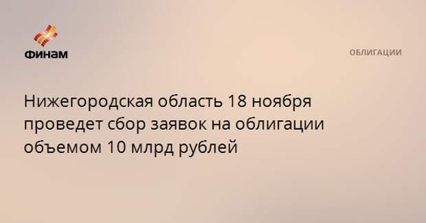Нижегородская область 18 ноября проведет сбор заявок на облигации объемом 10 млрд рублей