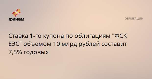 """Ставка 1-го купона по облигациям """"ФСК ЕЭС"""" объемом 10 млрд рублей составит 7,5% годовых"""