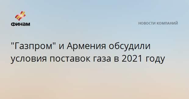"""""""Газпром"""" и Армения обсудили условия поставок газа в 2021 году"""