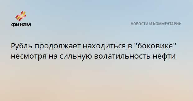 """Рубль продолжает находиться в """"боковике"""" несмотря на сильную волатильность нефти"""