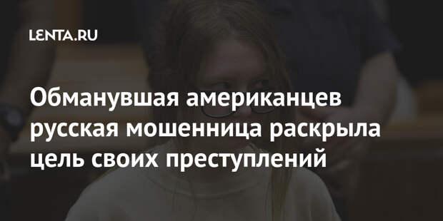 Обманувшая американцев русская мошенница раскрыла цель своих преступлений