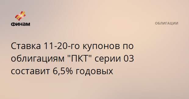 """Ставка 11-20-го купонов по облигациям """"ПКТ"""" серии 03 составит 6,5% годовых"""