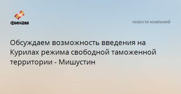 Обсуждаем возможность введения на Курилах режима свободной таможенной территории - Мишустин