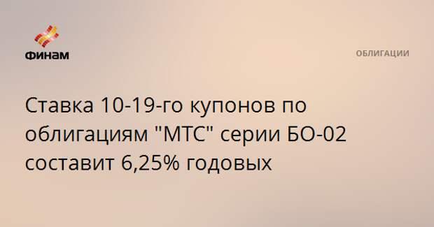 """Ставка 10-19-го купонов по облигациям """"МТС"""" серии БО-02 составит 6,25% годовых"""