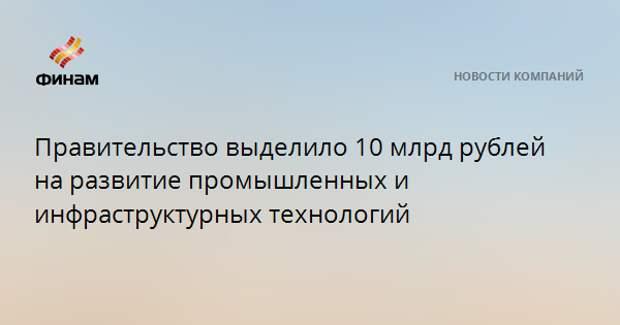Правительство выделило 10 млрд рублей на развитие промышленных и инфраструктурных технологий