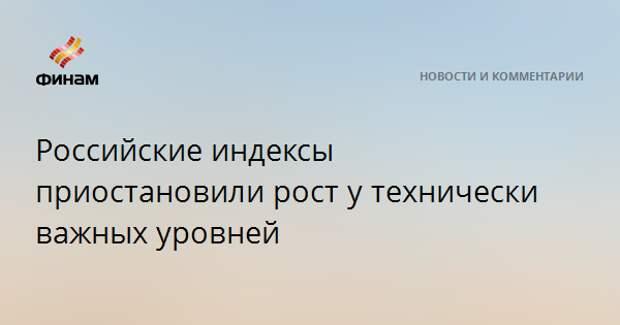 Российские индексы приостановили рост у технически важных уровней