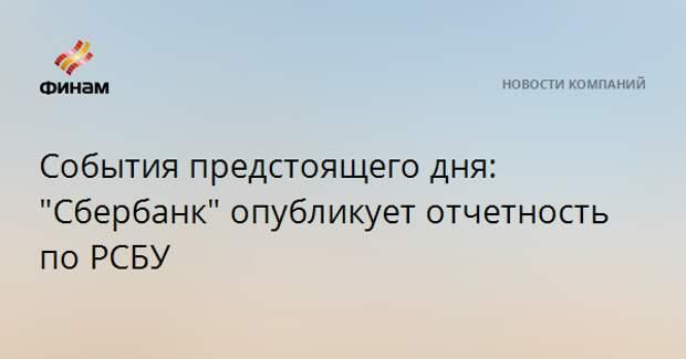 """События предстоящего дня: """"Сбербанк"""" опубликует отчетность по РСБУ"""