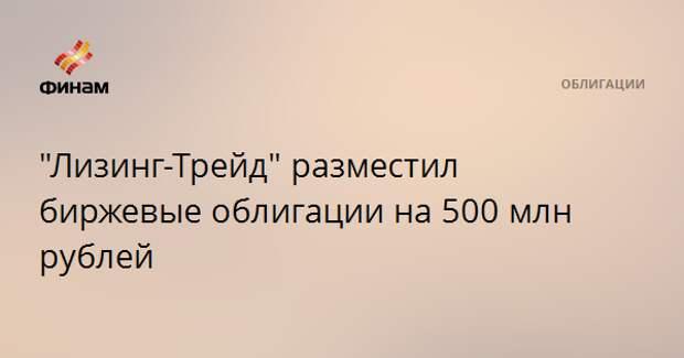 """""""Лизинг-Трейд"""" разместил биржевые облигации на 500 млн рублей"""