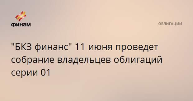 """""""БКЗ финанс"""" 11 июня проведет собрание владельцев облигаций серии 01"""