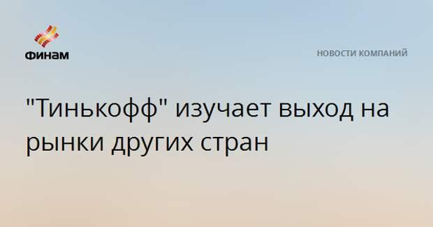 """""""Тинькофф"""" изучает выход на рынки других стран"""