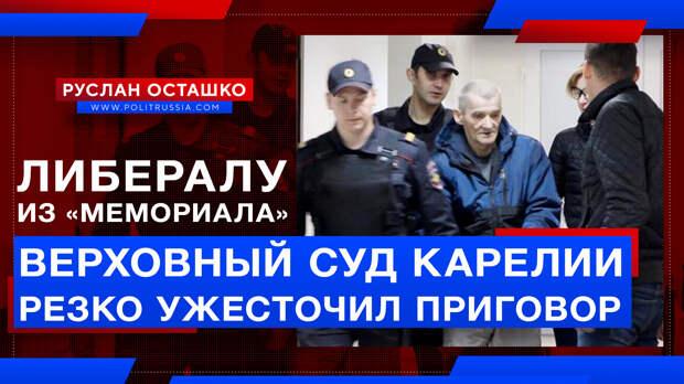 Верховный суд Карелии резко ужесточил приговор либералу из «Мемориала»