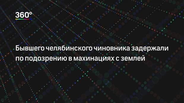 Бывшего челябинского чиновника задержали по подозрению в махинациях с землей