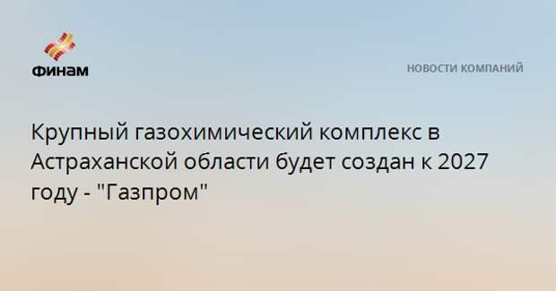 """Крупный газохимический комплекс в Астраханской области будет создан к 2027 году - """"Газпром"""""""