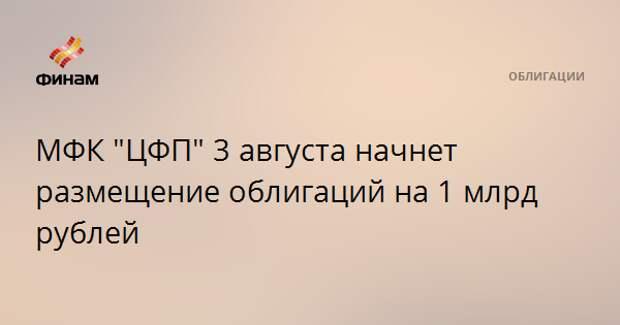 """МФК """"ЦФП"""" 3 августа начнет размещение облигаций на 1 млрд рублей"""