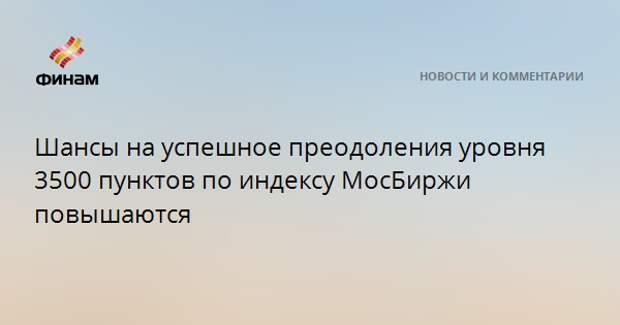 Шансы на успешное преодоления уровня 3500 пунктов по индексу МосБиржи повышаются