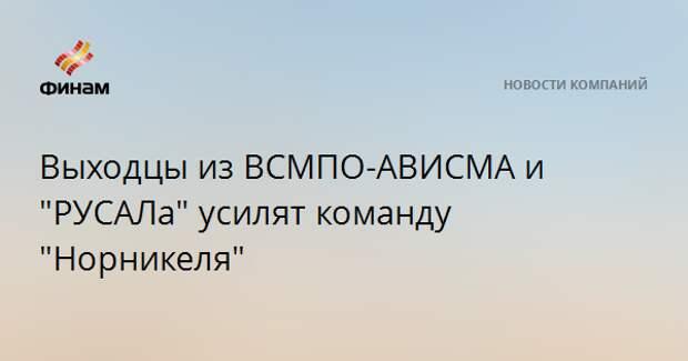 """Выходцы из ВСМПО-АВИСМА и """"РУСАЛа"""" усилят команду """"Норникеля"""""""