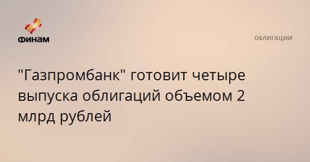 """""""Газпромбанк"""" готовит четыре выпуска облигаций объемом 2 млрд рублей"""