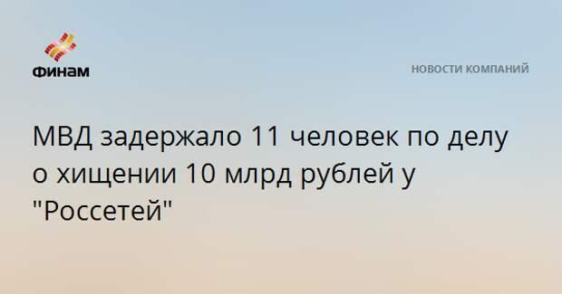 """МВД задержало 11 человек по делу о хищении 10 млрд рублей у """"Россетей"""""""