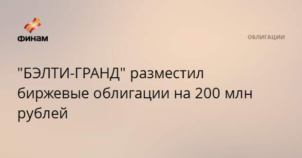 """""""БЭЛТИ-ГРАНД"""" разместил биржевые облигации на 200 млн рублей"""